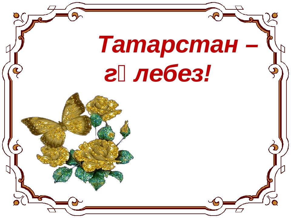Татарстан – гөлебез!