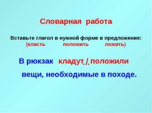 Словарная работа Вставьте глагол в нужной форме в предложение: (класть полож