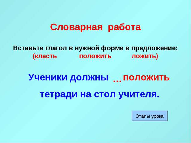 Словарная работа Вставьте глагол в нужной форме в предложение: (класть полож...