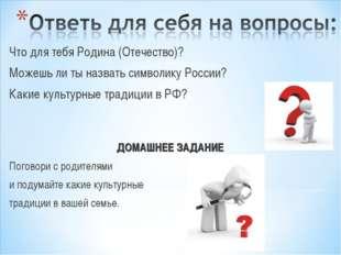 Что для тебя Родина (Отечество)? Можешь ли ты назвать символику России? Какие
