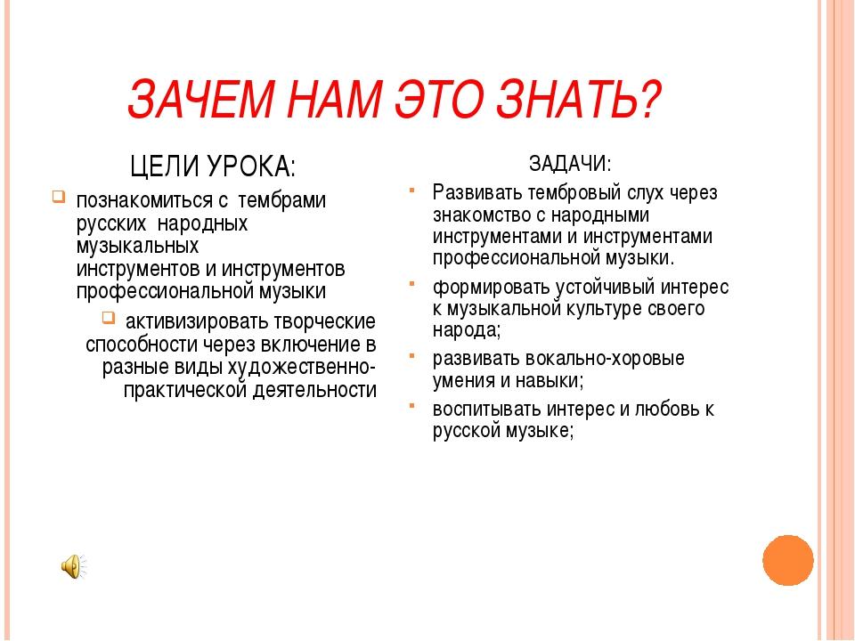 ЗАЧЕМ НАМ ЭТО ЗНАТЬ? ЦЕЛИ УРОКА: познакомиться с тембрами русских народных му...