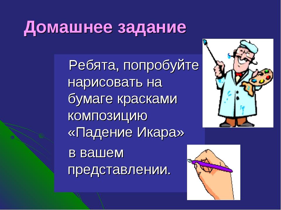 Домашнее задание Ребята, попробуйте нарисовать на бумаге красками композицию...