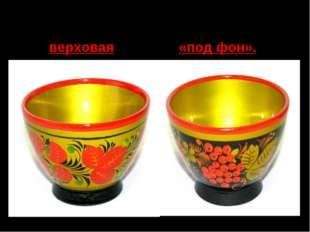 Для Хохломы характерны две разновидности орнамента: роспись верховая и «под ф