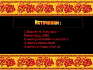 1.Бедник Н. Хохлома – Ленинград, 1980 2.www.gold-hohloma.narod.ru 3. www.s-mu