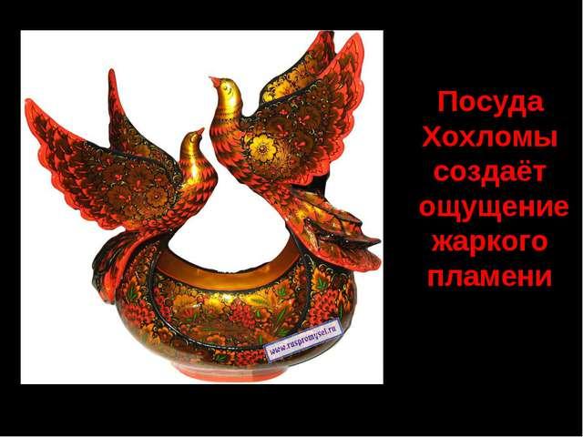 Посуда Хохломы создаёт ощущение жаркого пламени