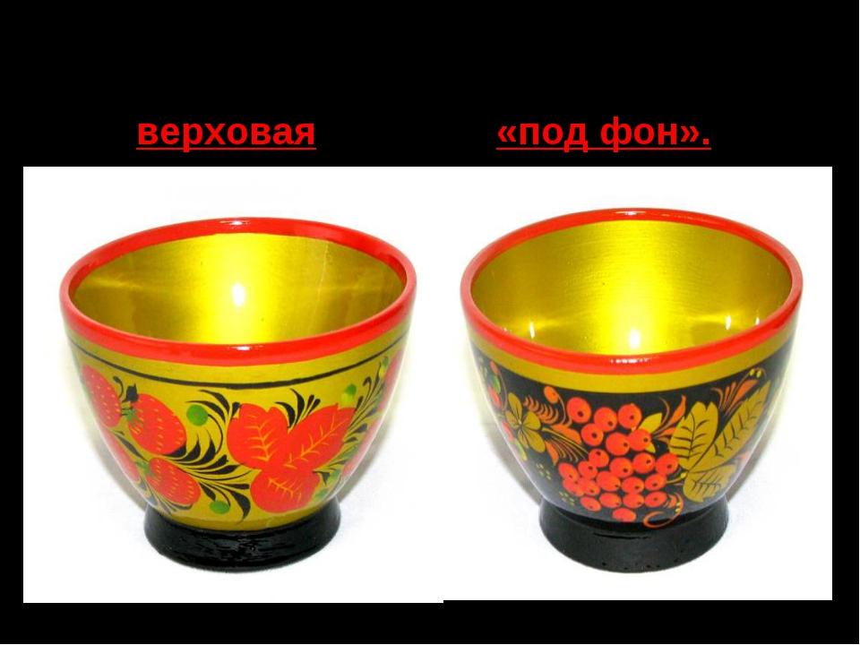 Для Хохломы характерны две разновидности орнамента: роспись верховая и «под ф...