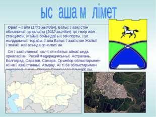Орал– қала (1775 жылдан), Батыс Қазақстан облысының орталығы (1932 жылдан),