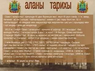Орал қаласының орнында бұдан бірнеше мың жыл бұрынскиф, ғұн, авар, печенег