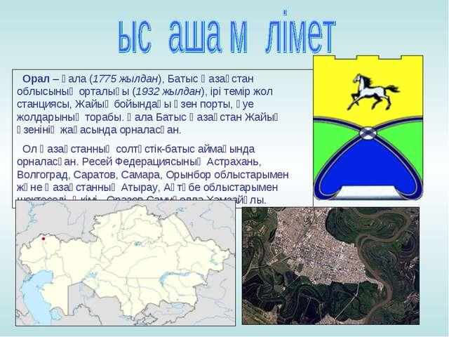 Орал– қала (1775 жылдан), Батыс Қазақстан облысының орталығы (1932 жылдан),...
