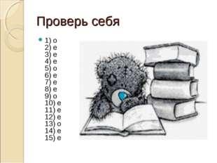 Проверь себя 1) о 2) е 3) е 4) е 5) о 6) е 7) е 8) е 9) о 10) е 11) е 12) е 1