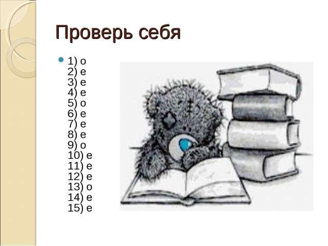 Проверь себя 1) о 2) е 3) е 4) е 5) о 6) е 7) е 8) е 9) о 10) е 11) е 12) е 1...