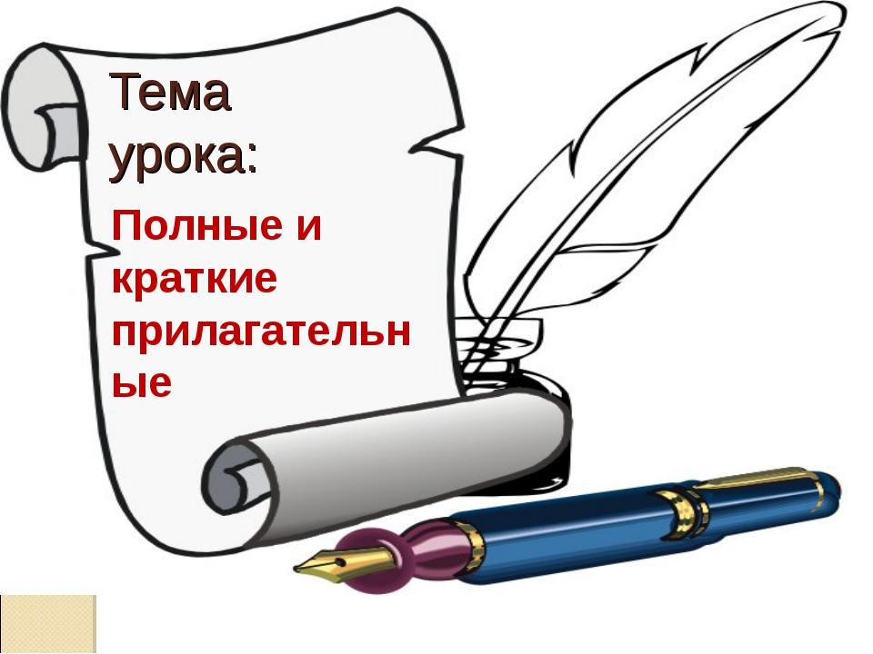 Тема урока: Полные и краткие прилагательные