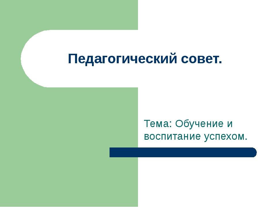 Педагогический совет. Тема: Обучение и воспитание успехом.