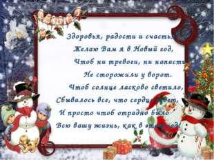 Здоровья, радости и счастья Желаю Вам я в Новый год, Чтоб ни тревоги, ни нап