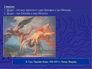 2 версии: 1. Дедал – это внук афинского царя Эрехфея и сын Метиона. 2. Дедал