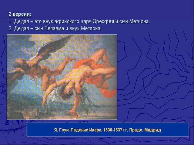 2 версии: 1. Дедал – это внук афинского царя Эрехфея и сын Метиона. 2. Дедал...