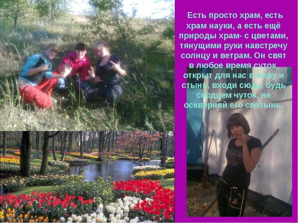 Есть просто храм, есть храм науки, а есть ещё природы храм- с цветами, тянущ...