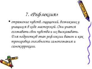 7. «Рефлексия» отражение чувств, ощущений, возникших у учащихся в ходе мастер