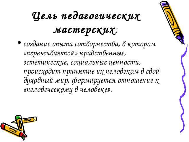 Цель педагогических мастерских: создание опыта сотворчества, в котором «переж...
