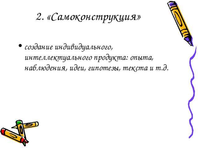 2. «Самоконструкция» создание индивидуального, интеллектуального продукта: оп...