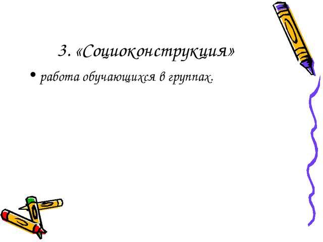 3. «Социоконструкция» работа обучающихся в группах.