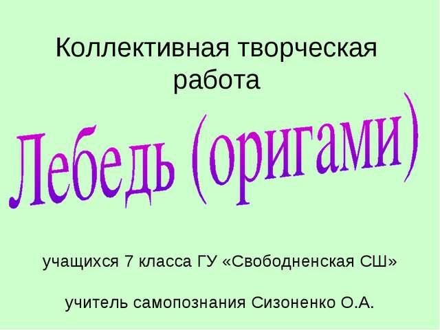 Коллективная творческая работа учащихся 7 класса ГУ «Свободненская СШ» учител...