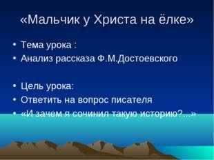 «Мальчик у Христа на ёлке» Тема урока : Анализ рассказа Ф.М.Достоевского Цель