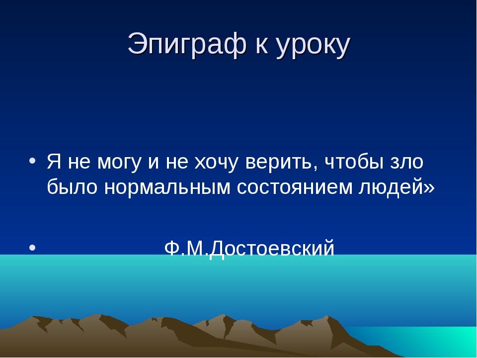 Эпиграф к уроку Я не могу и не хочу верить, чтобы зло было нормальным состоян...