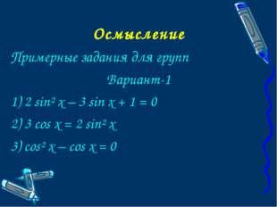Осмысление Примерные задания для групп Вариант-1 1) 2 sin² x – 3 sin x + 1 =