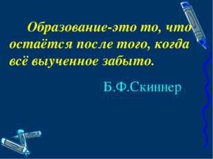 Образование-это то, что остаётся после того, когда всё выученное забыто. Б.Ф