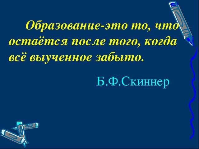 Образование-это то, что остаётся после того, когда всё выученное забыто. Б.Ф...