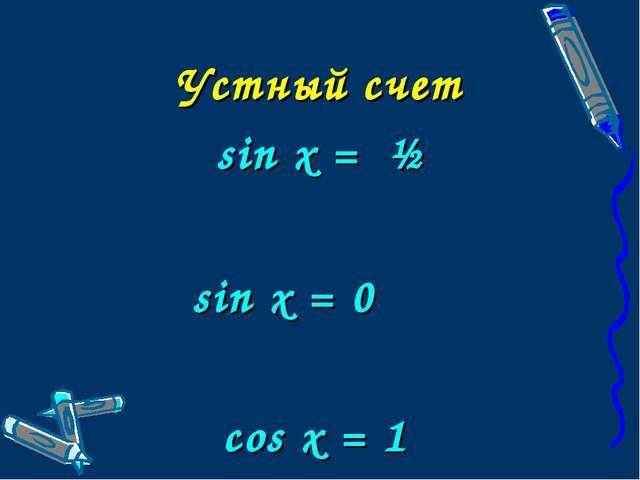 Устный счет sin x = ½ sin x = 0 cos x = 1