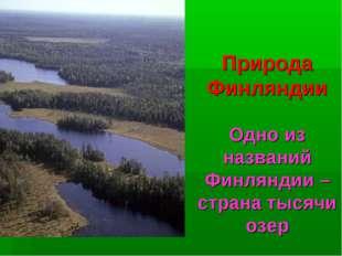 Природа Финляндии Одно из названий Финляндии – страна тысячи озер