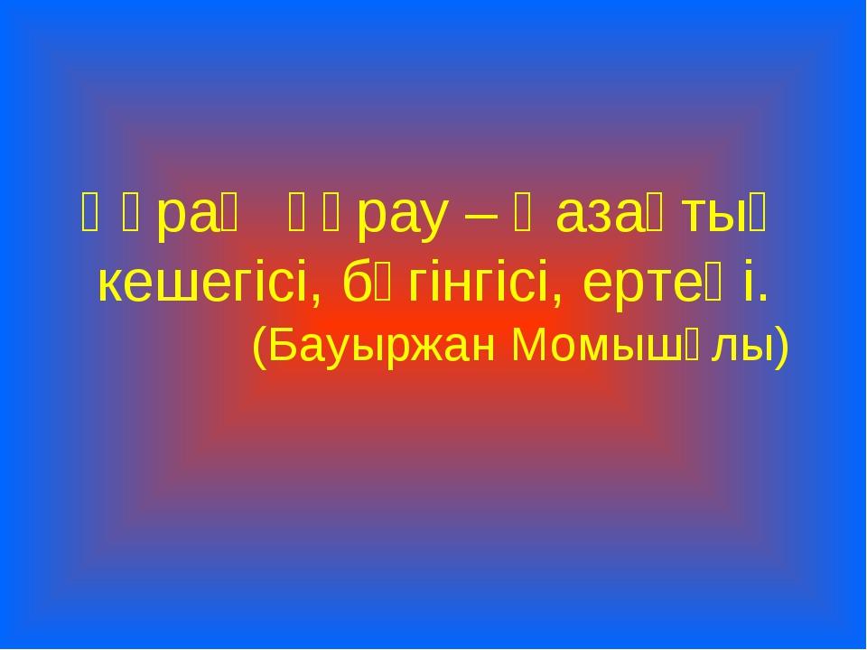 Құрақ құрау – Қазақтың кешегісі, бүгінгісі, ертеңі. (Бауыржан Момышұлы)