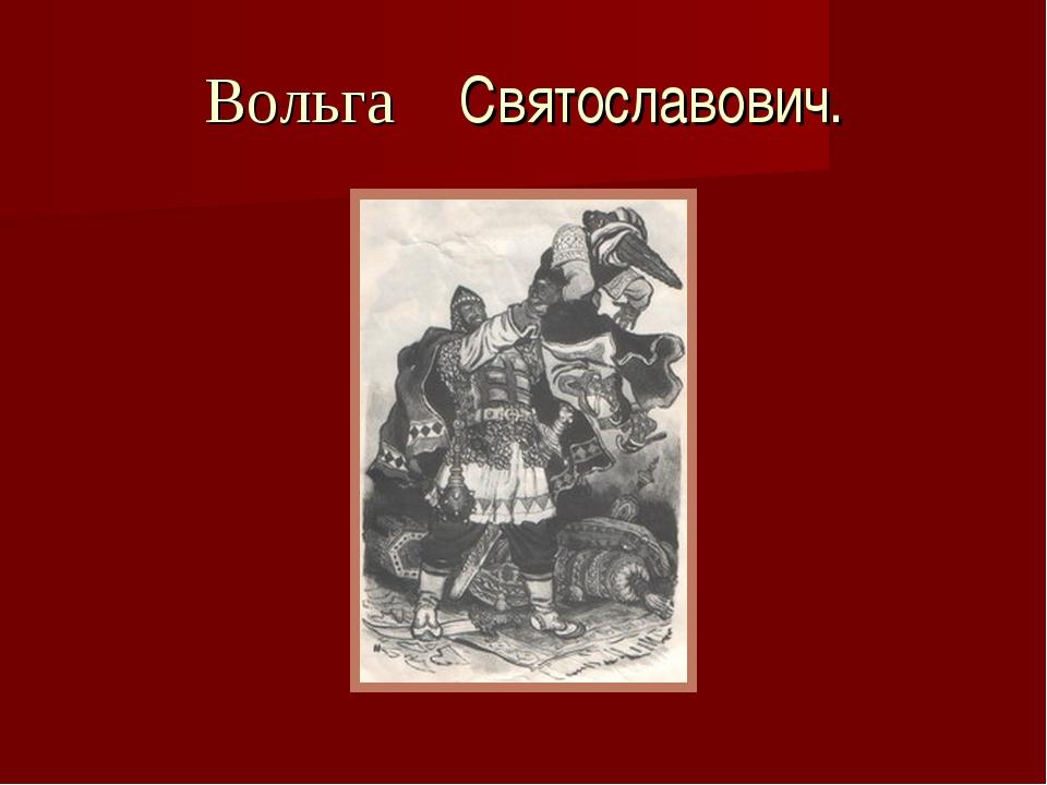 Вольга Святославович.