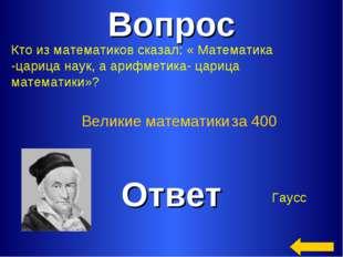 Вопрос Ответ Великие математики за 400 Кто из математиков сказал: « Математик