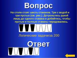 Вопрос Ответ Логические задачи за 200 На столе стоят шесть стаканов. Три с во