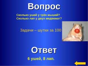 Вопрос Ответ Задачи – шутки за 100 Сколько ушей у трёх мышей? Сколько лап у д