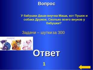 Вопрос Ответ Задачи – шутки за 300 У бабушки Даши внучка Маша, кот Пушок и со