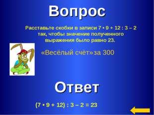 Вопрос Ответ «Весёлый счёт» за 300 Расставьте скобки в записи 7•9+12:3