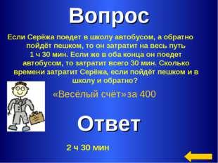 Вопрос Ответ «Весёлый счёт» за 400 Если Серёжа поедет в школу автобусом, а об