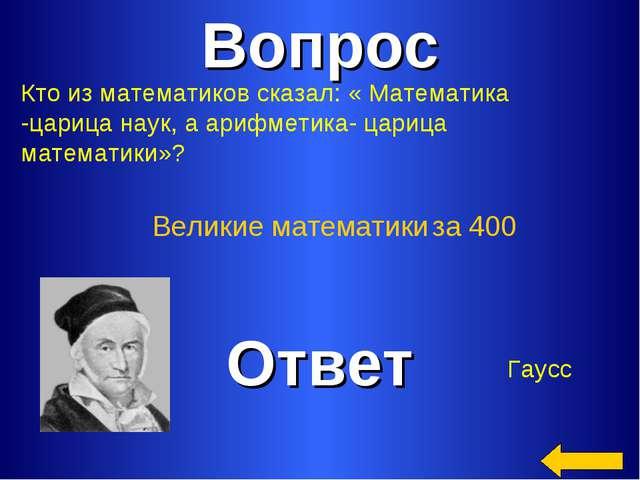 Вопрос Ответ Великие математики за 400 Кто из математиков сказал: « Математик...