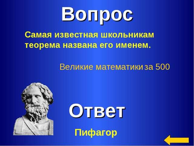 Вопрос Ответ Великие математики за 500 Самая известная школьникам теорема наз...