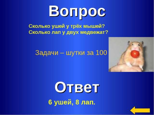 Вопрос Ответ Задачи – шутки за 100 Сколько ушей у трёх мышей? Сколько лап у д...