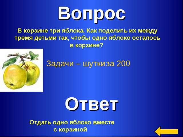 Вопрос Ответ Задачи – шутки за 200 В корзине три яблока. Как поделить их межд...