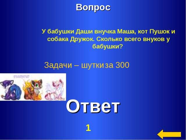 Вопрос Ответ Задачи – шутки за 300 У бабушки Даши внучка Маша, кот Пушок и со...