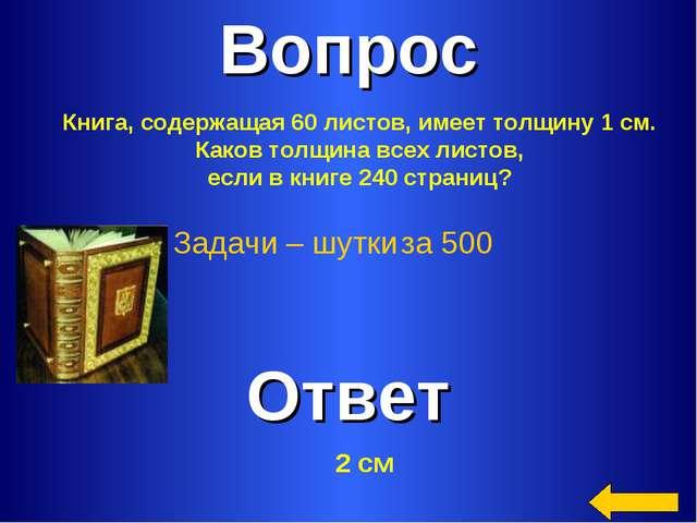 Вопрос Ответ Задачи – шутки за 500 Книга, содержащая 60 листов, имеет толщину...