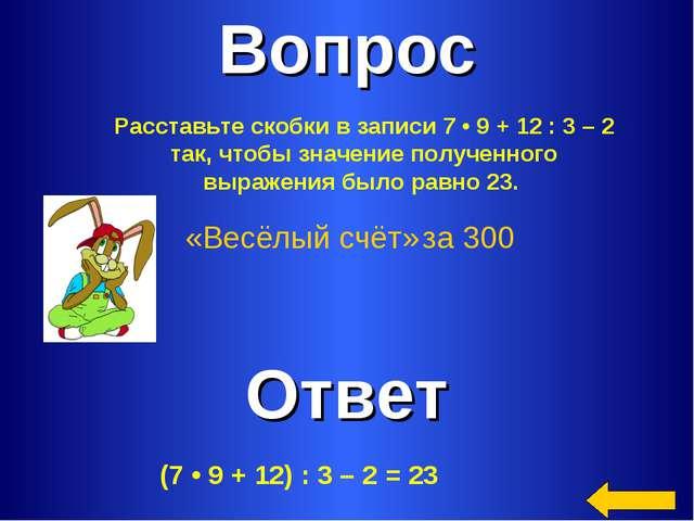 Вопрос Ответ «Весёлый счёт» за 300 Расставьте скобки в записи 7•9+12:3...