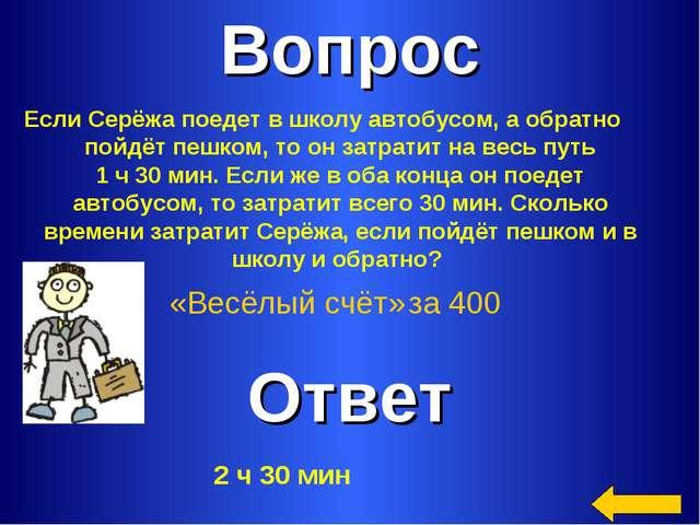 Вопрос Ответ «Весёлый счёт» за 400 Если Серёжа поедет в школу автобусом, а об...