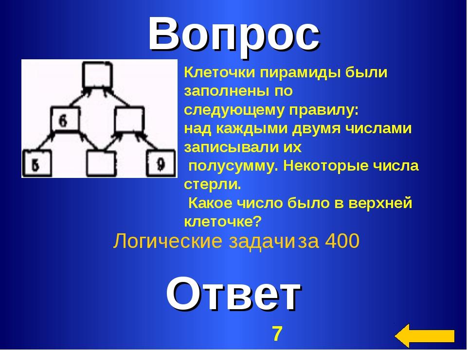 Вопрос Ответ Логические задачи за 400 Клеточки пирамиды были заполнены по сле...